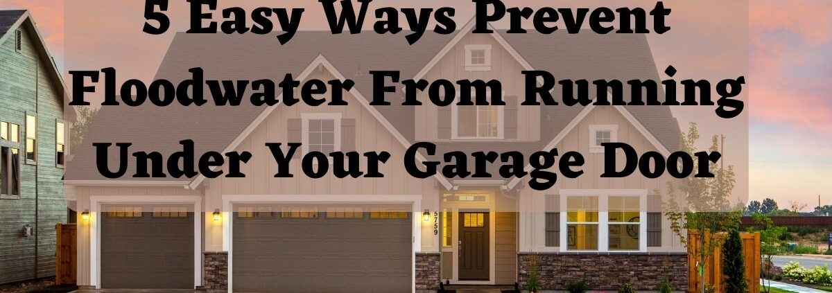 5 Easy Ways Prevent Floodwater From Running Under Your Garage Door
